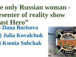 "The only Russian woman - presenter of reality show ""Last Hero"" a) Dana Boriso"