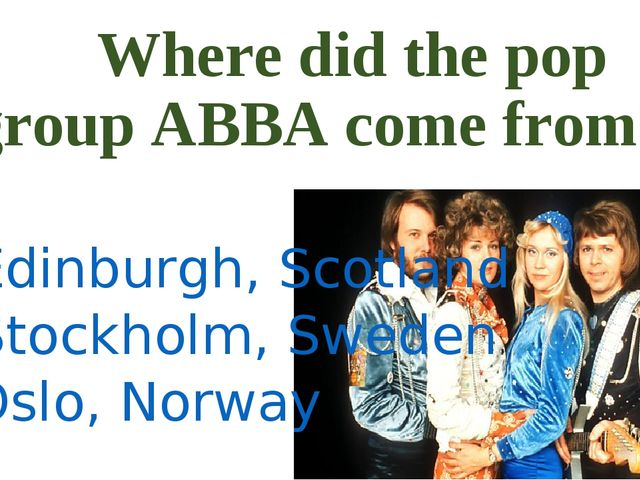Where did the pop group ABBA come from? a) Edinburgh, Scotland b) Stockholm,...