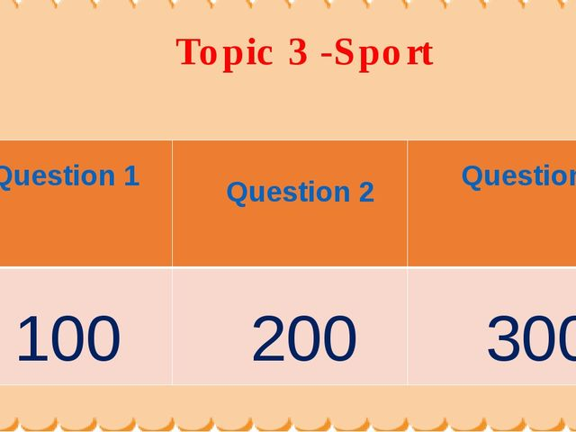 Topic 3 -Sport Question 1	 Question 2	 Question3 100	 200	 300