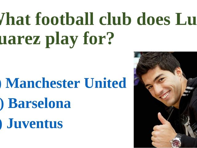What football club does Luis Suarez play for? a) Manchester United b) Barselo...