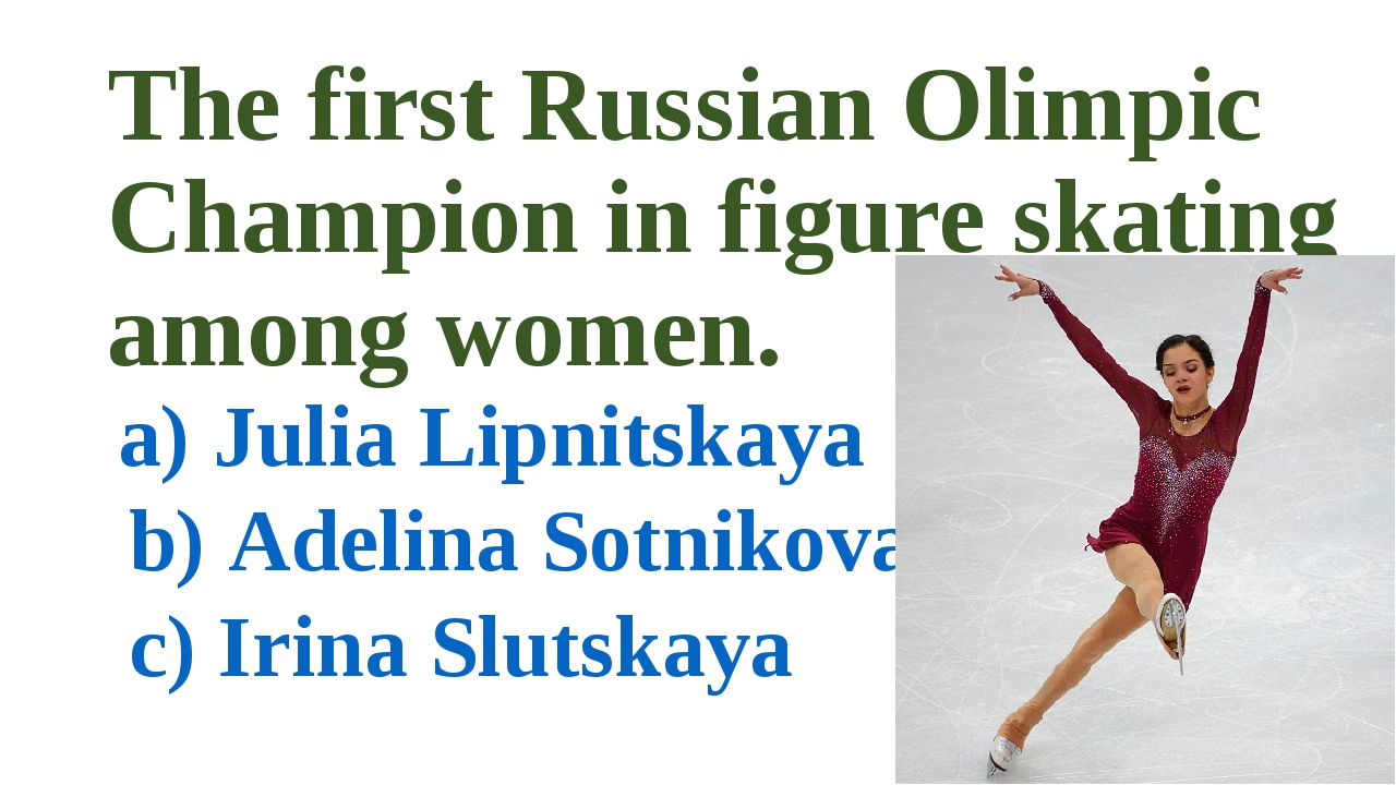 The first Russian Olimpic Champion in figure skating among women. a) Julia Li...