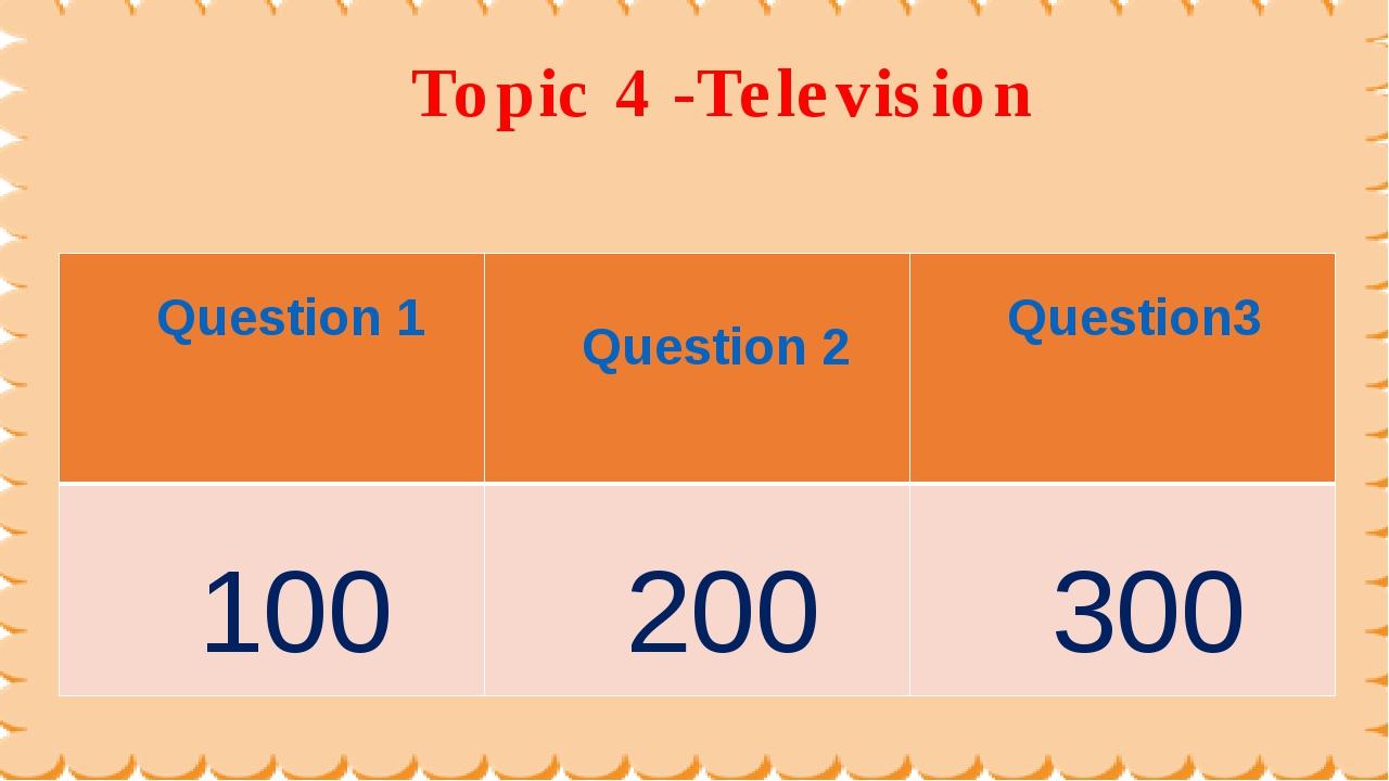 Topic 4 -Television Question 1 Question 2 Question3 100 200 300