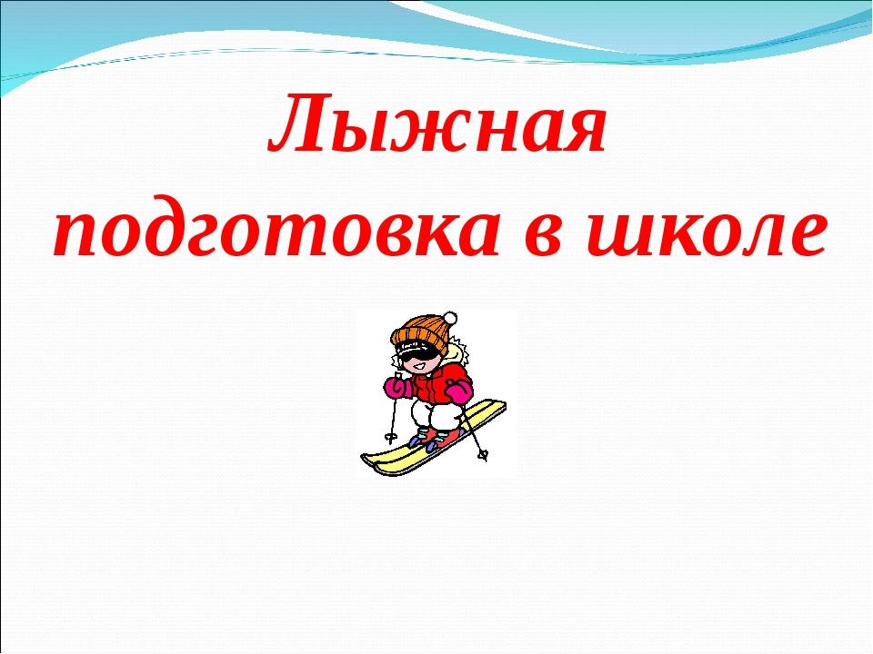 Лыжная подготовка в школе