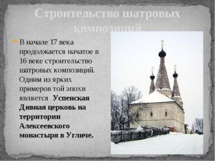 В начале 17 века продолжается начатое в 16 веке строительство шатровых композ