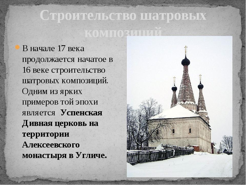 В начале 17 века продолжается начатое в 16 веке строительство шатровых композ...
