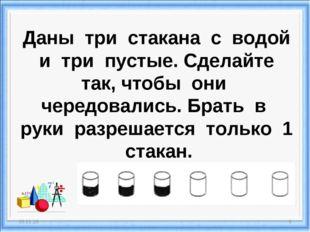 Даны три стакана с водой и три пустые. Сделайте так, чтобы они чередовались.