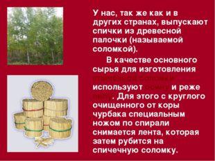 У нас, так же как и в других странах, выпускают спички из древесной палочки