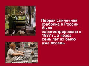 Первая спичечная фабрика в России была зарегистрирована в 1837 г., а через с