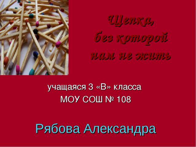 учащаяся 3 «В» класса МОУ СОШ № 108 Рябова Александра Щепка, без которой нам...