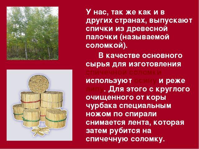 У нас, так же как и в других странах, выпускают спички из древесной палочки...