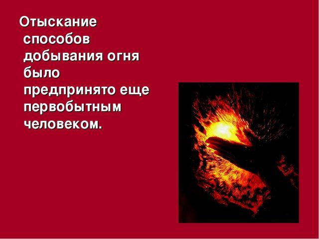 Отыскание способов добывания огня было предпринято еще первобытным человеком.