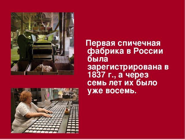 Первая спичечная фабрика в России была зарегистрирована в 1837 г., а через с...