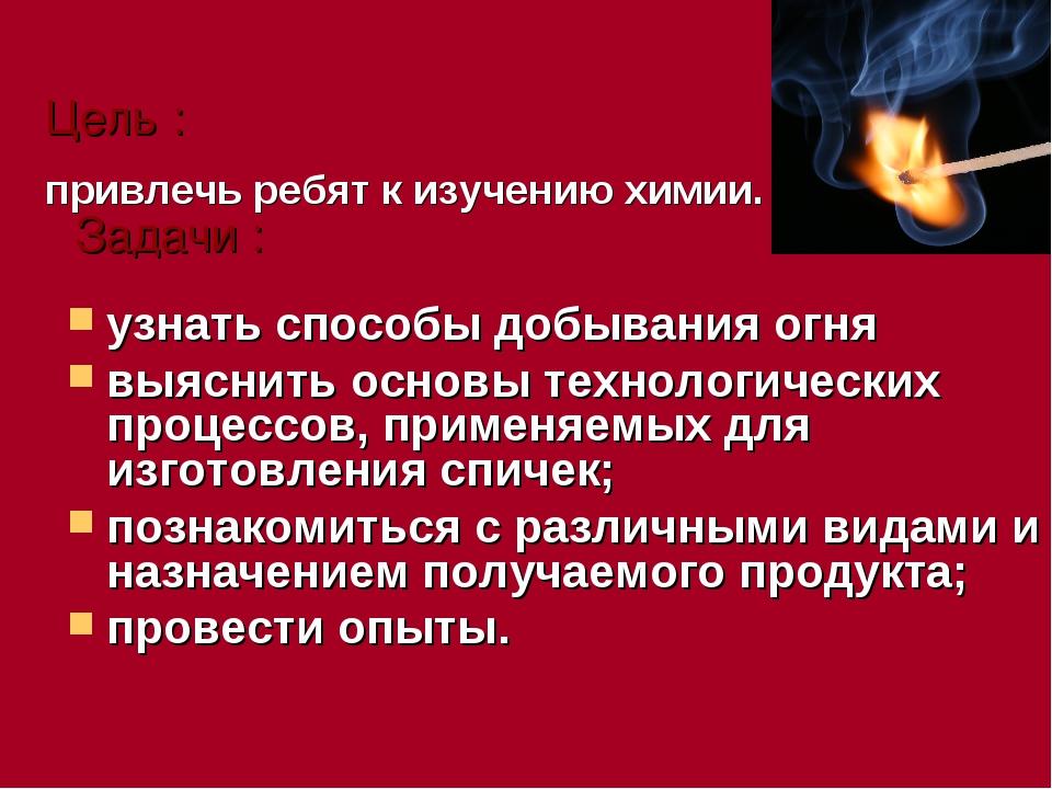 Цель : привлечь ребят к изучению химии. Задачи : узнать способы добывания огн...
