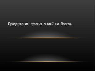 Продвижение русских людей на Восток.