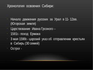Хронология освоения Сибири: Начало движения русских за Урал в 11- 12вв.(Югорс