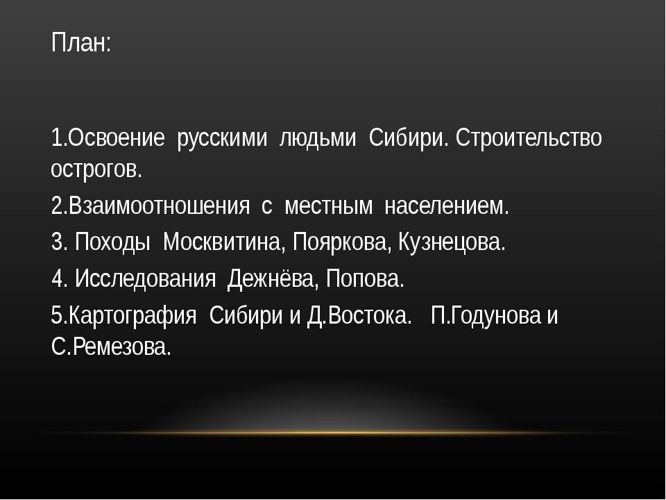 План: 1.Освоение русскими людьми Сибири. Строительство острогов. 2.Взаимоотно...