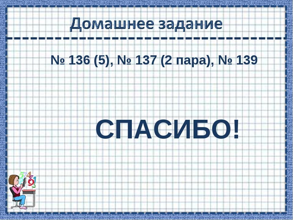 № 136 (5), № 137 (2 пара), № 139 СПАСИБО!