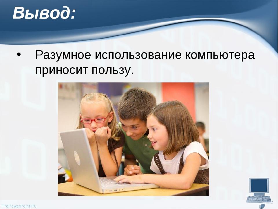 Вывод: Разумное использование компьютера приносит пользу. ProPowerPoint.Ru