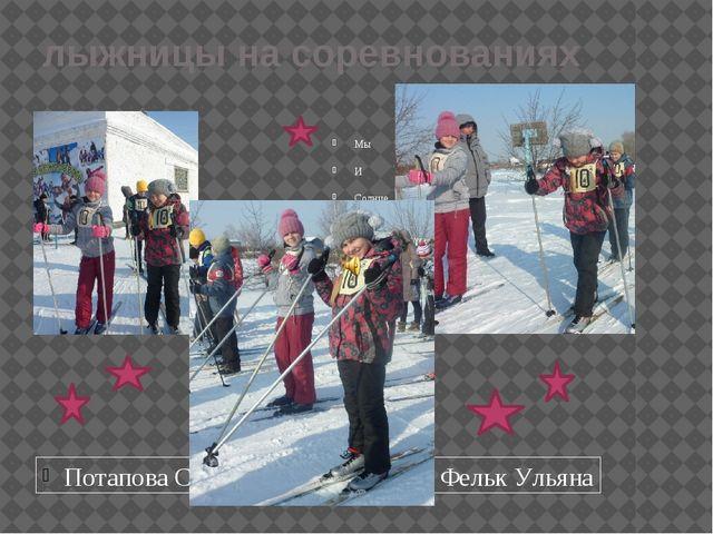 лыжницы на соревнованиях Потапова Саша Фельк Ульяна Мы И Солнце