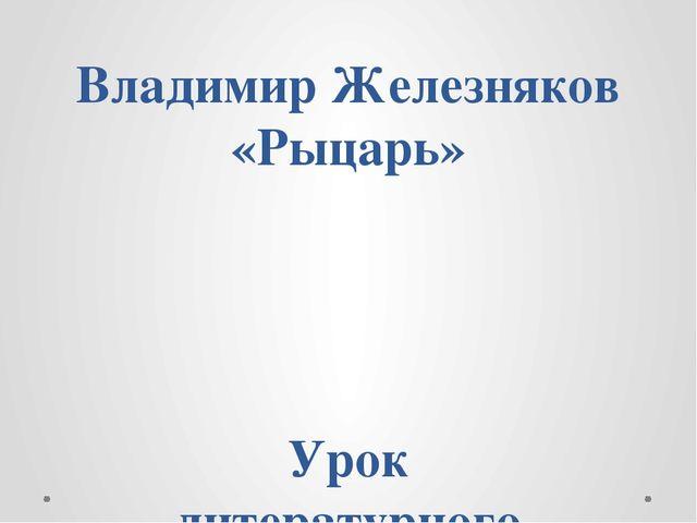 Владимир Железняков «Рыцарь» Урок литературного чтения 2 класс