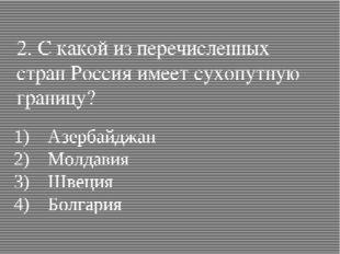 2. С какой из перечисленных стран Россия имеет сухопутную границу? 1)Азербай