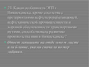 23. Какая особенность ЭГП г. Нижнекамска, кроме соседства с предприятиями неф