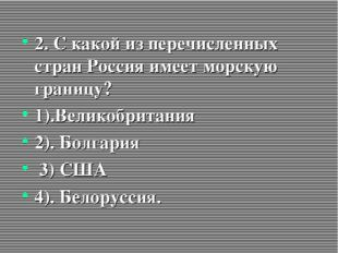 2. С какой из перечисленных стран Россия имеет морскую границу? 1).Великобрит