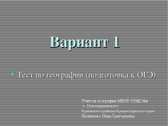 Вариант 1 Тест по географии (подготовка к ОГЭ) Учитель географии МБОУ СОШ №4...