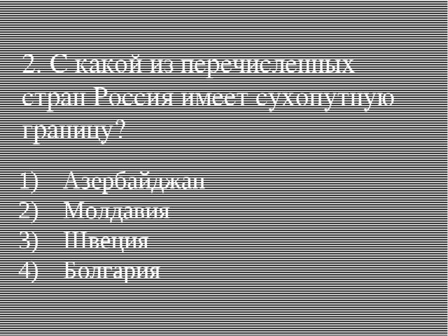 2. С какой из перечисленных стран Россия имеет сухопутную границу? 1)Азербай...