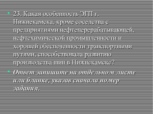23. Какая особенность ЭГП г. Нижнекамска, кроме соседства с предприятиями неф...