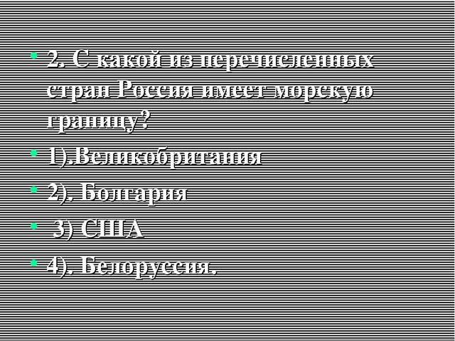 2. С какой из перечисленных стран Россия имеет морскую границу? 1).Великобрит...