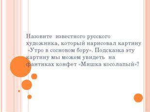Назовите известного русского художника, который нарисовал картину «Утро в сос