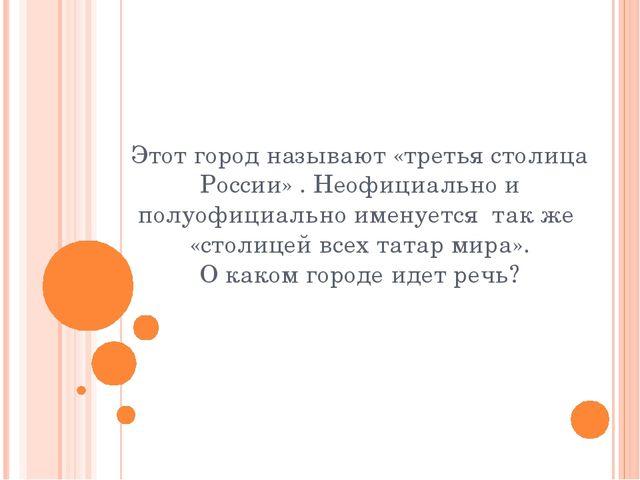 Этот город называют «третья столица России» . Неофициально и полуофициально и...