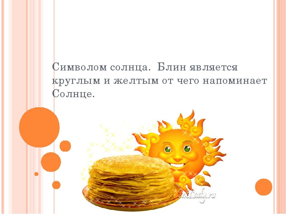 Символом солнца. Блин является круглым и желтым от чего напоминает Солнце.