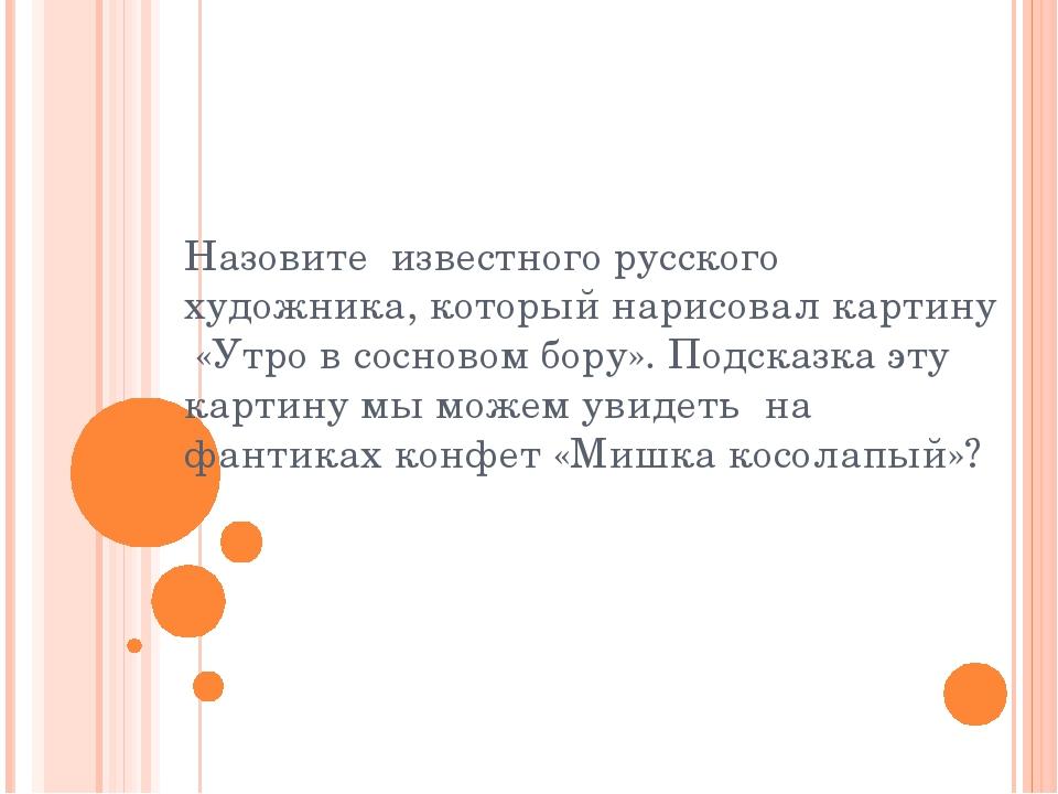 Назовите известного русского художника, который нарисовал картину «Утро в сос...