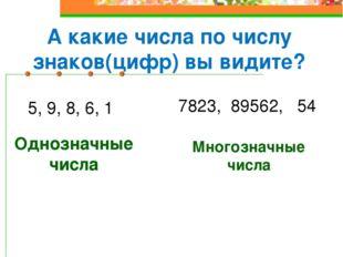5, 9, 8, 6, 1 7823, 89562, 54 А какие числа по числу знаков(цифр) вы видите?