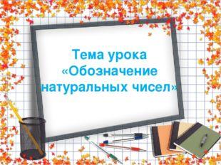 Тема урока «Обозначение натуральных чисел»