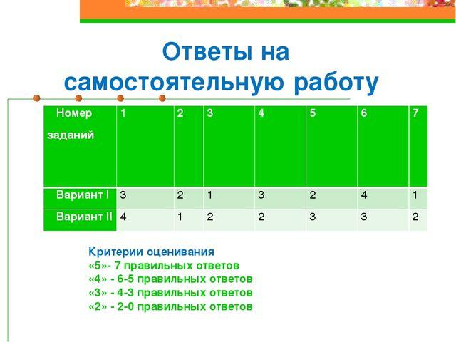 Ответы на самостоятельную работу Критерии оценивания «5»- 7 правильных ответо...