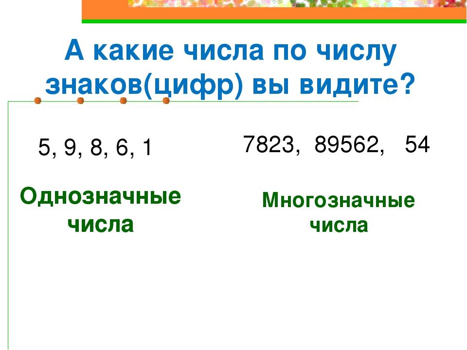 5, 9, 8, 6, 1 7823, 89562, 54 А какие числа по числу знаков(цифр) вы видите?...