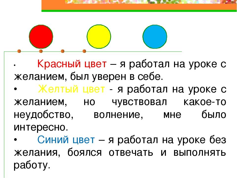 •Красный цвет – я работал на уроке с желанием, был уверен в себе. •Желтый ц...