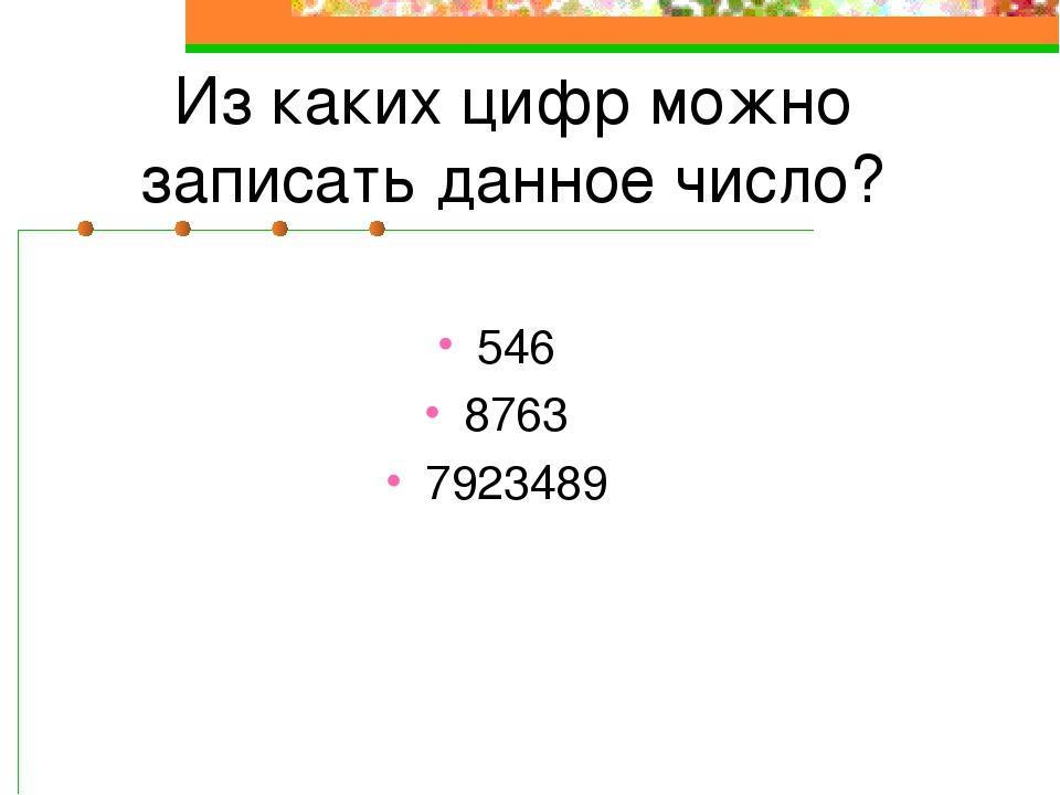 Из каких цифр можно записать данное число? 546 8763 7923489