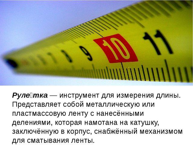 Руле́тка — инструмент для измерения длины. Представляет собой металлическую и...