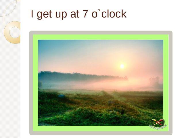 I get up at 7 o`clock