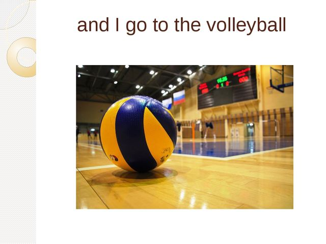 and I go to the volleyball