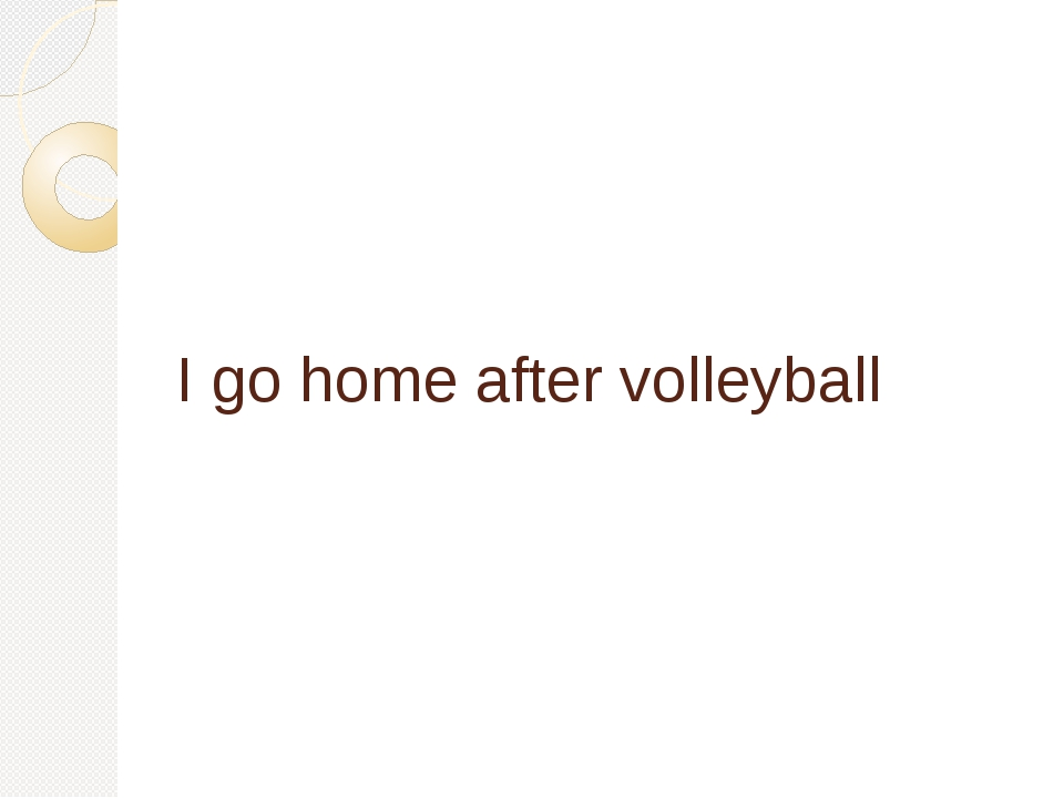 I go home after volleyball