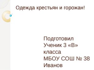 Одежда крестьян и горожан! Подготовил Ученик 3 «В» класса МБОУ СОШ № 38 Ивано