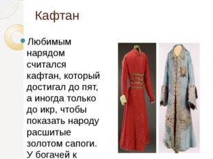 Кафтан Любимым нарядом считался кафтан, который достигал до пят, а иногда тол