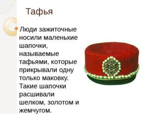 Тафья Люди зажиточные носили маленькие шапочки, называемые тафьями, которые п