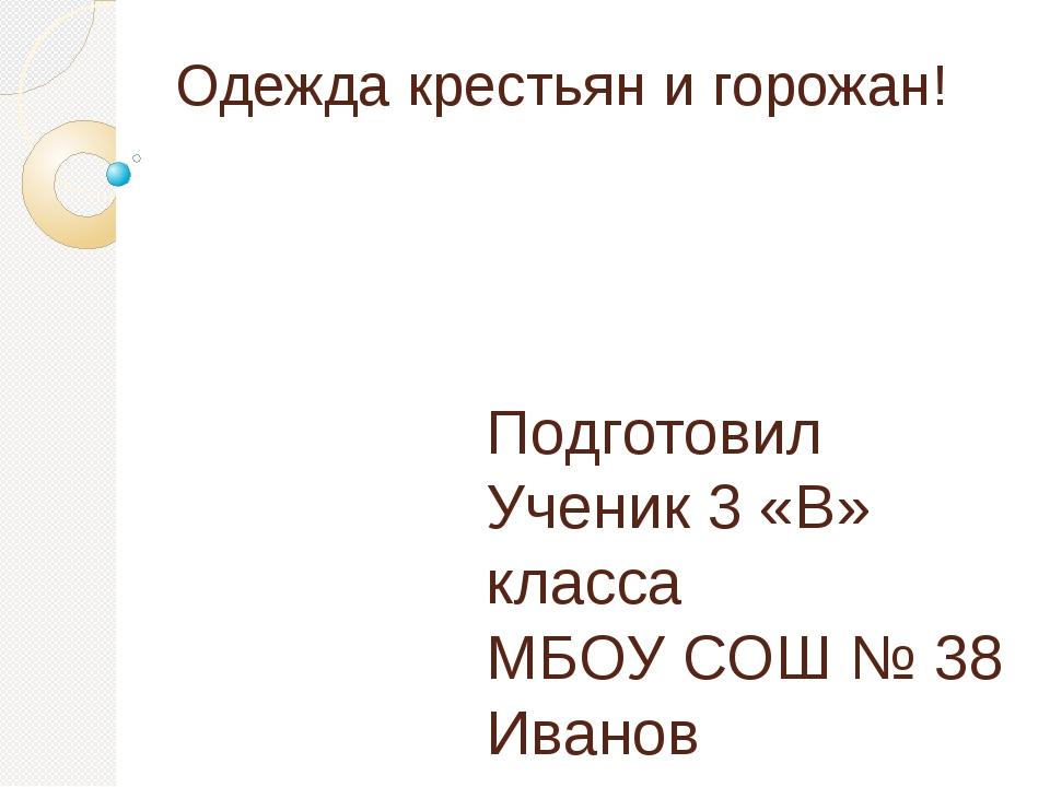 Одежда крестьян и горожан! Подготовил Ученик 3 «В» класса МБОУ СОШ № 38 Ивано...