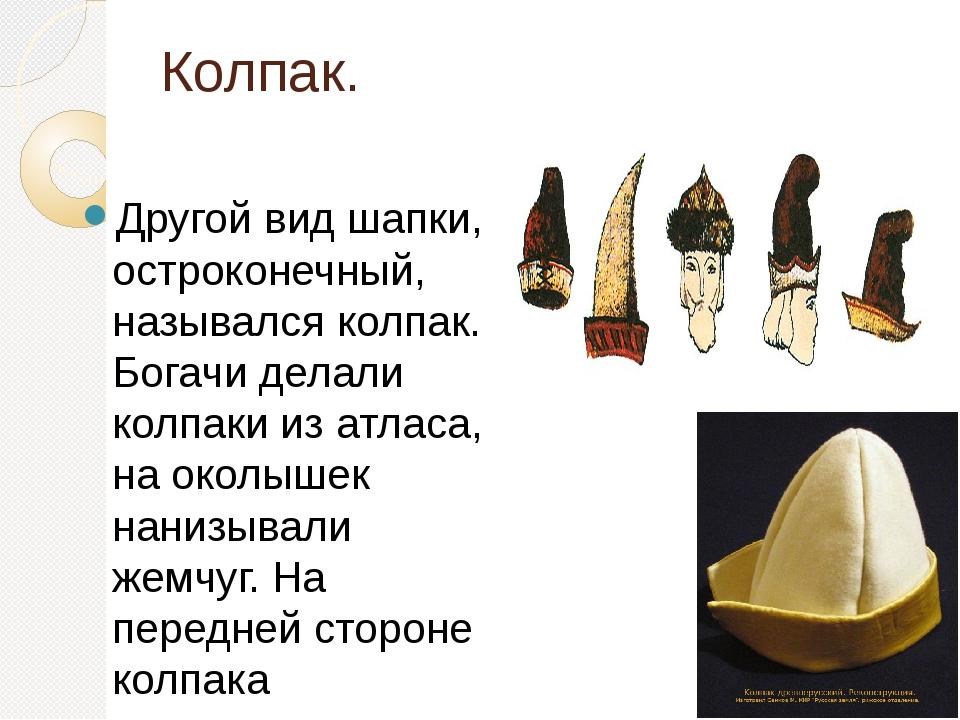 Колпак. Другой вид шапки, остроконечный, назывался колпак. Богачи делали колп...